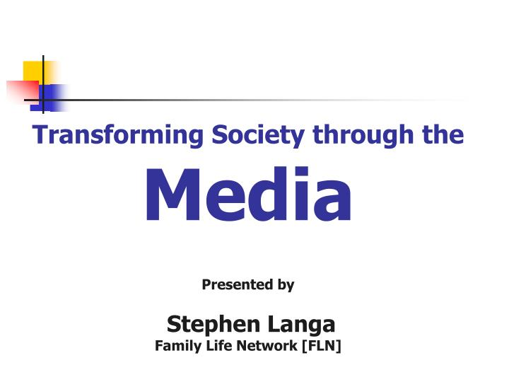 transforming society through the media presented by stephen langa family life network fln n.