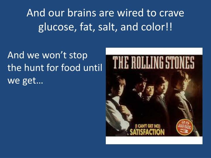 And our brains are wired to crave glucose, fat, salt, and color!!