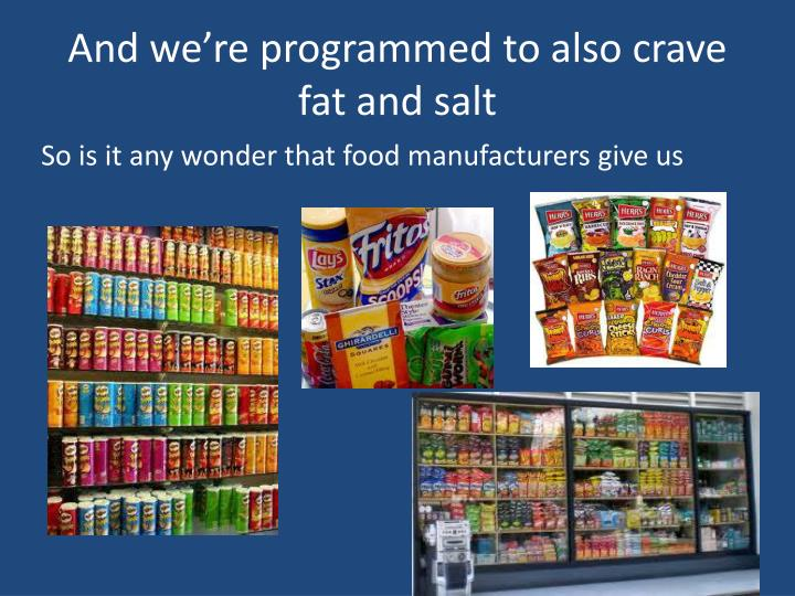 And we're programmed to also crave fat and salt