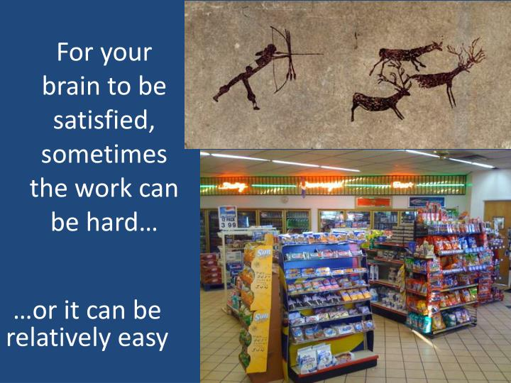 For your brain to be satisfied, sometimes the work can be hard…