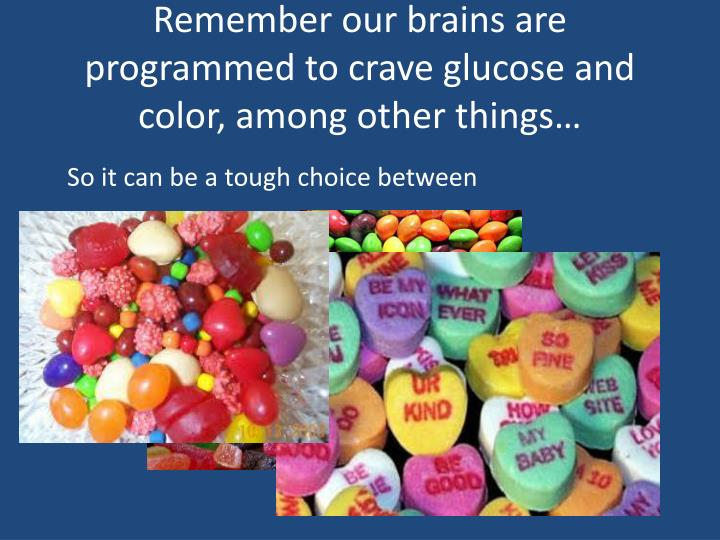 Remember our brains are programmed to crave glucose and color, among other things…