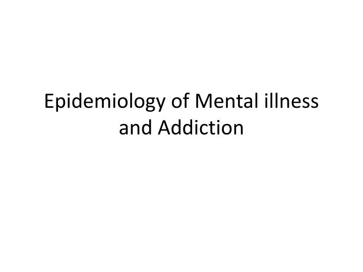 Epidemiology of mental illness and addiction