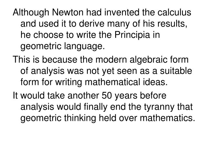 Although Newton had invented the calculus and used it to derive many of his results, he choose to write the Principia in geometric language.