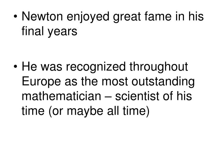 Newton enjoyed great fame in his final years