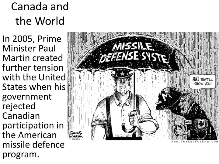 In 2005, Prime Minister Paul Martin created further tension with the United States when his government rejected Canadian participation in the American missile defence program.