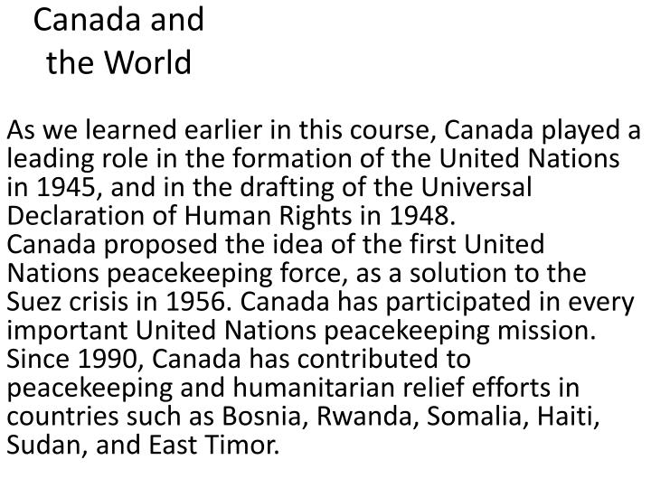 As we learned earlier in this course, Canada played a leading role in the formation of the United Nations in 1945, and in the drafting of the Universal Declaration of Human Rights in 1948.