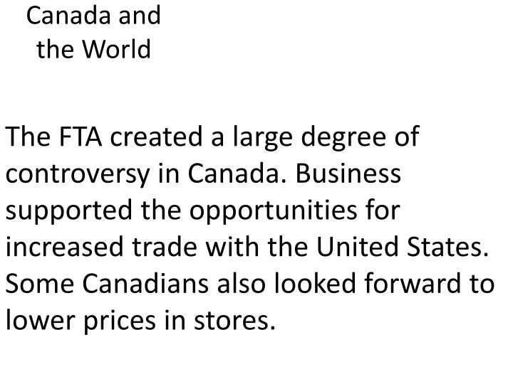 The FTA created a large degree of controversy in Canada. Business supported the opportunities for increased trade with the United States. Some Canadians also looked forward to lower prices in stores.