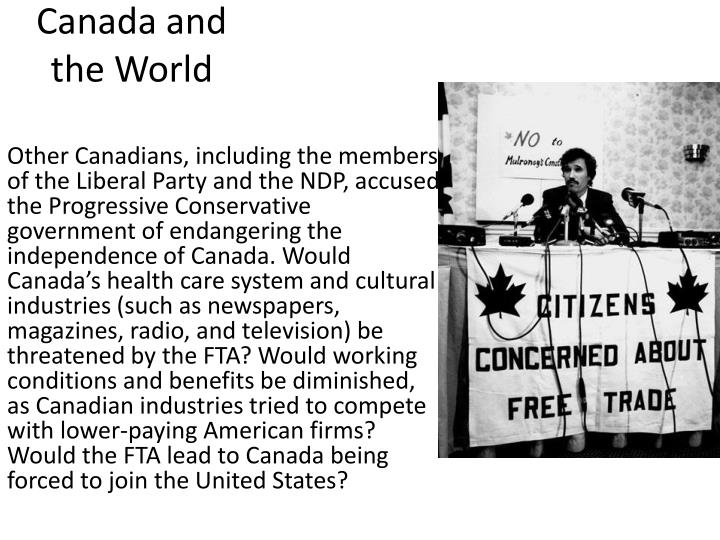 Other Canadians, including the members of the Liberal Party and the NDP, accused the Progressive Conservative government of endangering the independence of Canada. Would Canada's health care system and cultural industries (such as newspapers, magazines, radio, and television) be threatened by the FTA? Would working conditions and benefits be diminished, as Canadian industries tried to compete with lower-paying American firms? Would the FTA lead to Canada being forced to join the United States?