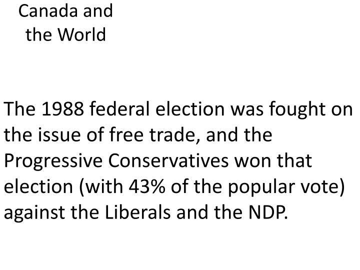 The 1988 federal election was fought on the issue of free trade, and the Progressive Conservatives won that election (with 43% of the popular vote) against the Liberals and the NDP.