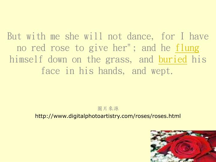 """But with me she will not dance, for I have no red rose to give her""""; and he"""