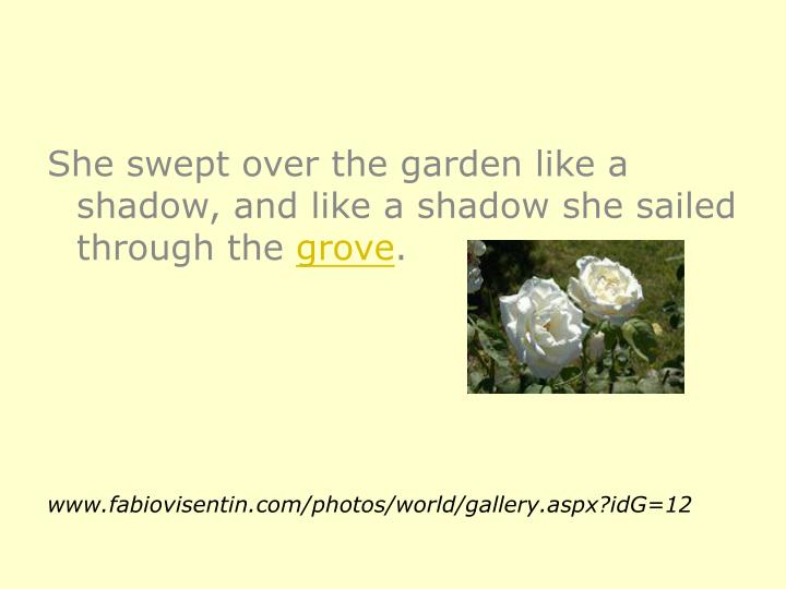 She swept over the garden like a shadow, and like a shadow she sailed through the