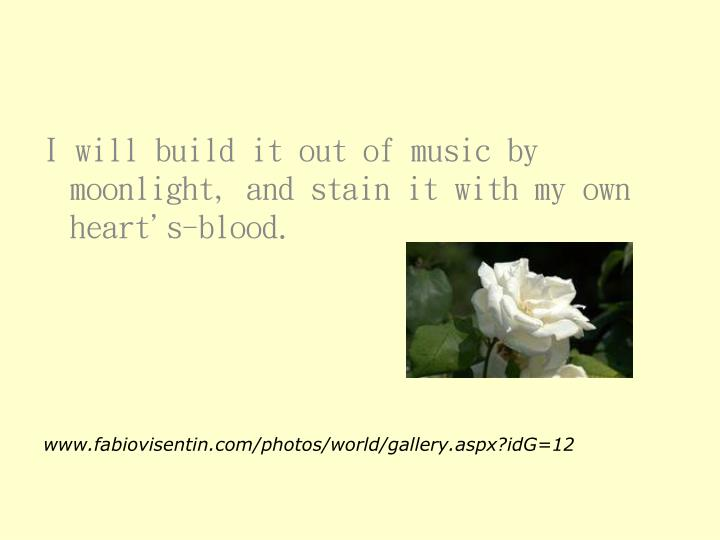 I will build it out of music by moonlight, and stain it with my own heart's-blood.
