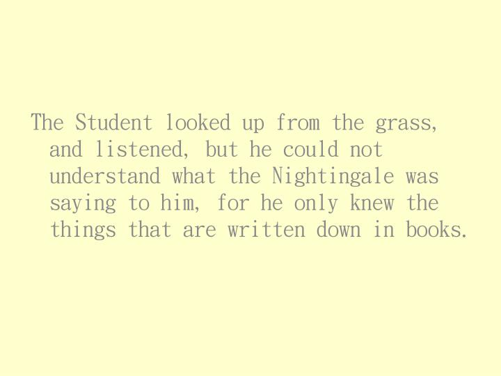 The Student looked up from the grass, and listened, but he could not understand what the Nightingale was saying to him, for he only knew the things that are written down in books.