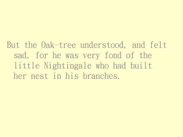 But the Oak-tree understood, and felt sad, for he was very fond of the little Nightingale who had built her nest in his branches.