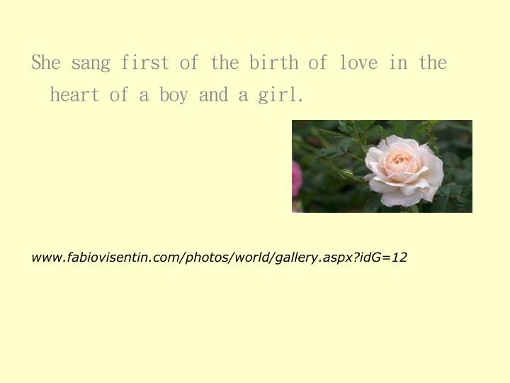 She sang first of the birth of love in the heart of a boy and a girl.