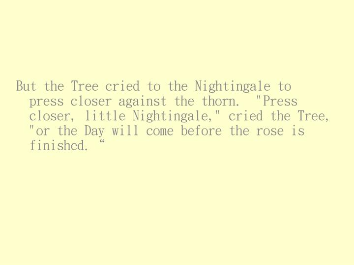 """But the Tree cried to the Nightingale to press closer against the thorn.  """"Press closer, little Nightingale,"""" cried the Tree, """"or the Day will come before the rose is finished."""""""