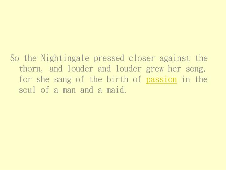 So the Nightingale pressed closer against the thorn, and louder and louder grew her song, for she sang of the birth of