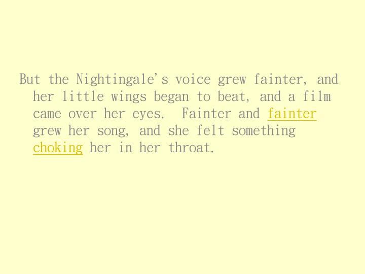 But the Nightingale's voice grew fainter, and her little wings began to beat, and a film came over her eyes.  Fainter and