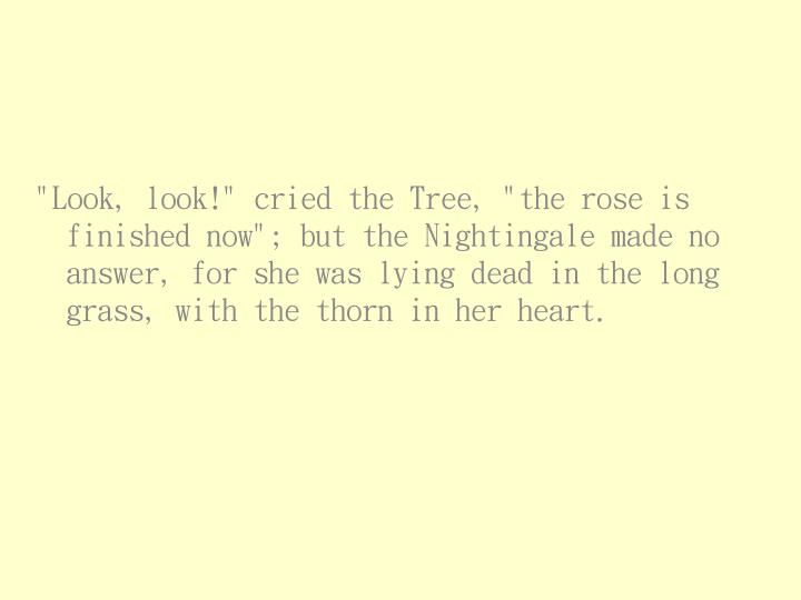 """""""Look, look!"""" cried the Tree, """"the rose is finished now""""; but the Nightingale made no answer, for she was lying dead in the long grass, with the thorn in her heart."""