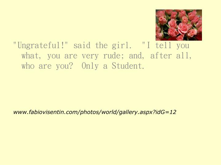 """""""Ungrateful!"""" said the girl.  """"I tell you what, you are very rude; and, after all, who are you?  Only a Student."""