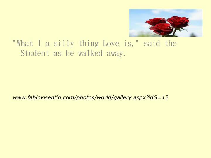 """""""What I a silly thing Love is,"""" said the Student as he walked away."""