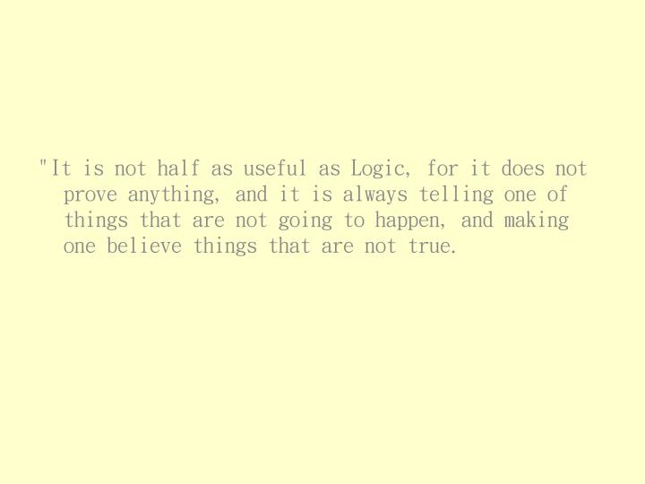 """""""It is not half as useful as Logic, for it does not prove anything, and it is always telling one of things that are not going to happen, and making one believe things that are not true."""