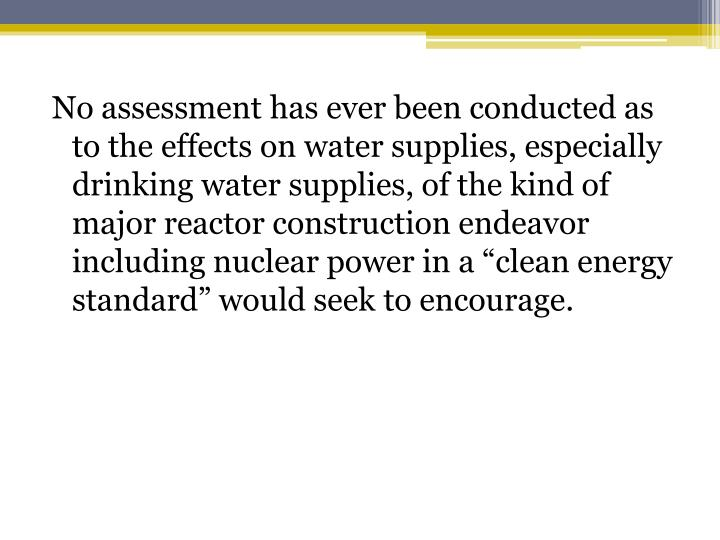 "No assessment has ever been conducted as to the effects on water supplies, especially drinking water supplies, of the kind of major reactor construction endeavor including nuclear power in a ""clean energy standard"" would seek to encourage."