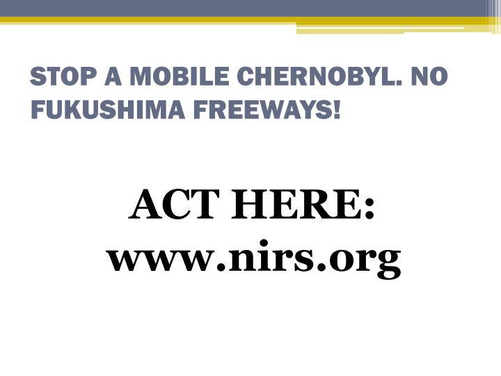 STOP A MOBILE CHERNOBYL. NO FUKUSHIMA FREEWAYS!