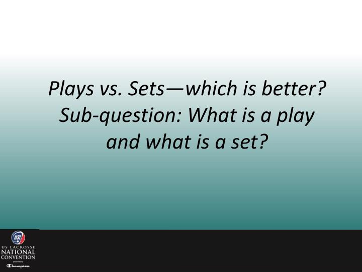 Plays vs. Sets—which is better?