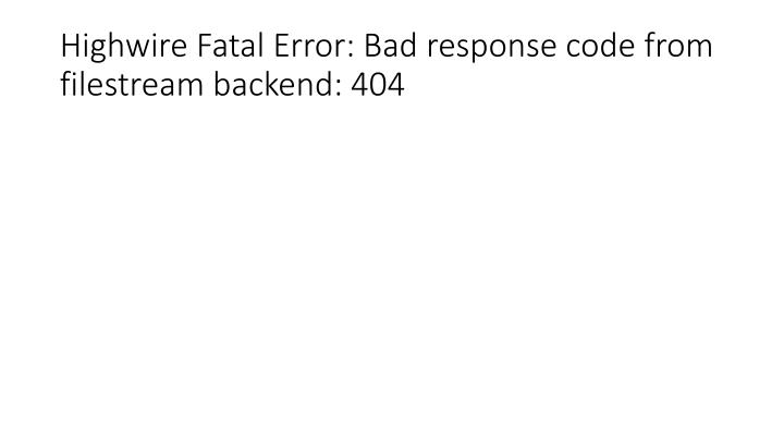 Highwire fatal error bad response code from filestream backend 404