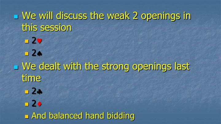 We will discuss the weak 2 openings in this session