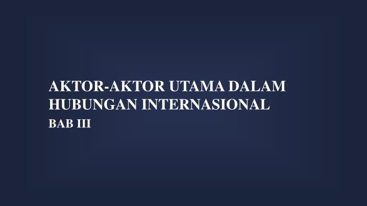 AKTOR-AKTOR UTAMA DALAM HUBUNGAN INTERNASIONAL