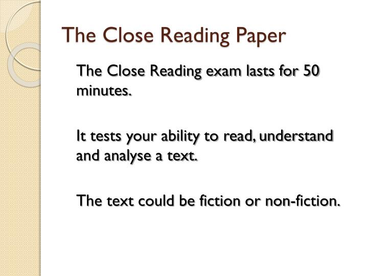close reading paper To learn a new subject: requires close reading skills in internalizing and taking ownership of an organized system of meanings how you read should be determined in part by what you read reflective readers read a textbook, for example, using a different mindset than they use when reading an article in a newspaper.
