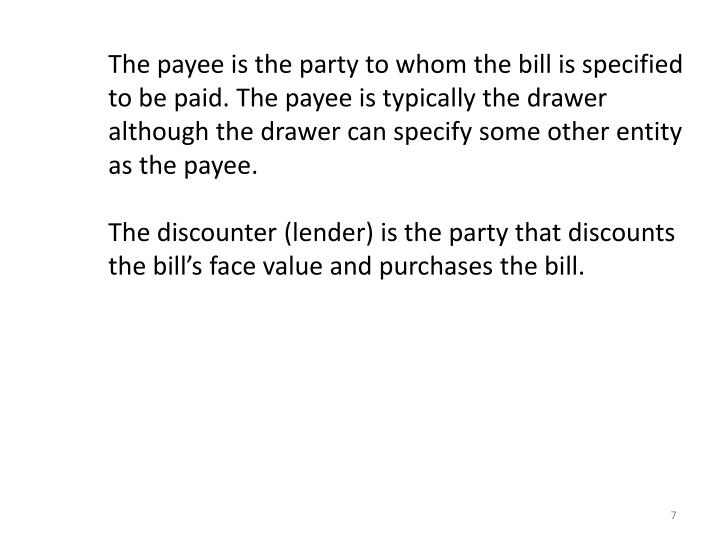 The payee is the party to whom the bill is specified