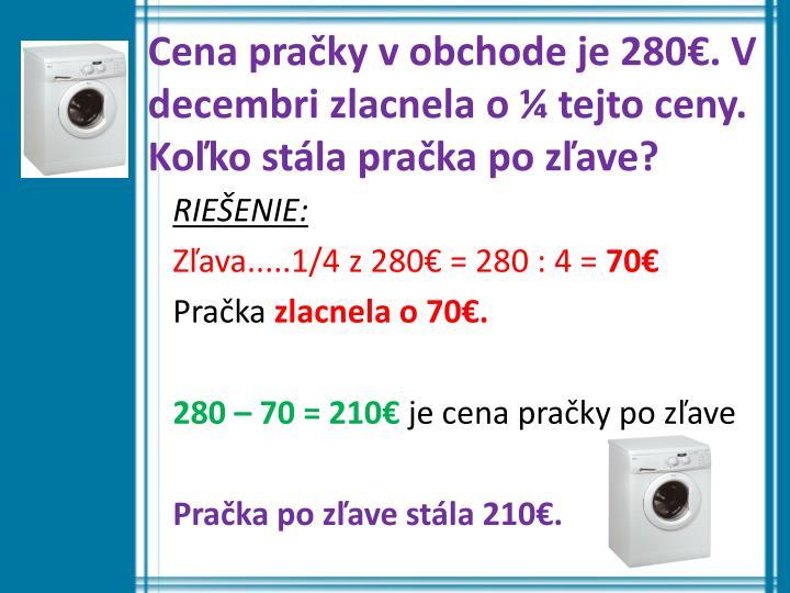 Cena pračky v obchode je 280€. V decembri zlacnela o ¼ tejto ceny. Koľko stála pračka po zľave?