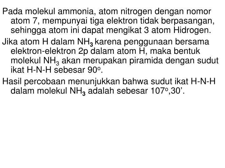 Pada molekul ammonia, atom nitrogen dengan nomor atom 7, mempunyai tiga elektron tidak berpasangan, sehingga atom ini dapat mengikat 3 atom Hidrogen.