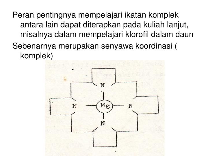 Peran pentingnya mempelajari ikatan komplek antara lain dapat diterapkan pada kuliah lanjut, misalnya dalam mempelajari klorofil dalam daun