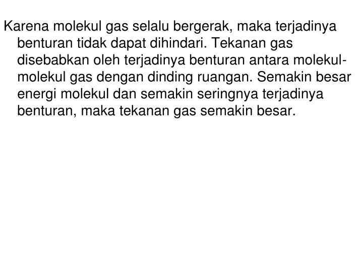 Karena molekul gas selalu bergerak, maka terjadinya benturan tidak dapat dihindari. Tekanan gas disebabkan oleh terjadinya benturan antara molekul-molekul gas dengan dinding ruangan. Semakin besar energi molekul dan semakin seringnya terjadinya benturan, maka tekanan gas semakin besar.