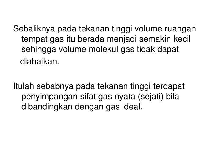 Sebaliknya pada tekanan tinggi volume ruangan tempat gas itu berada menjadi semakin kecil sehingga volume molekul gas tidak dapat