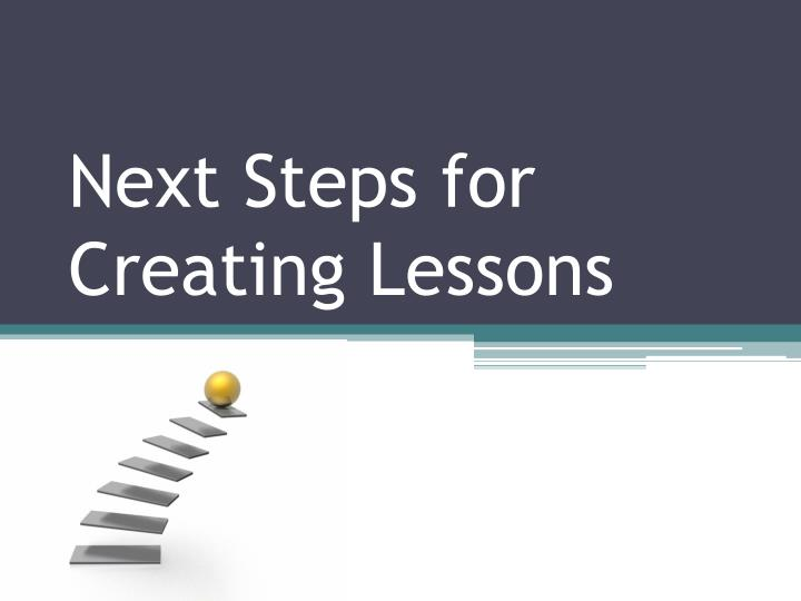 Next Steps for Creating Lessons