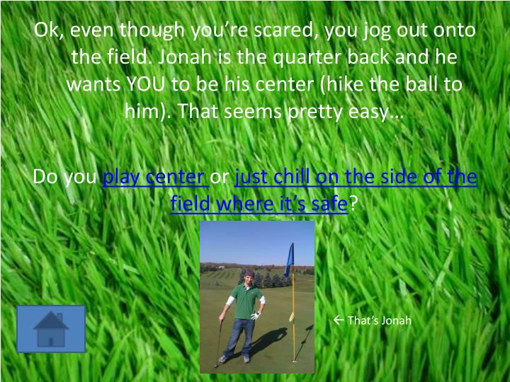 Ok, even though you're scared, you jog out onto the field. Jonah is the quarter back and he wants YOU to be his center (hike the ball to him). That seems pretty easy…