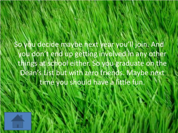 So you decide maybe next year you'll join. And you don't end up getting involved in any other th...