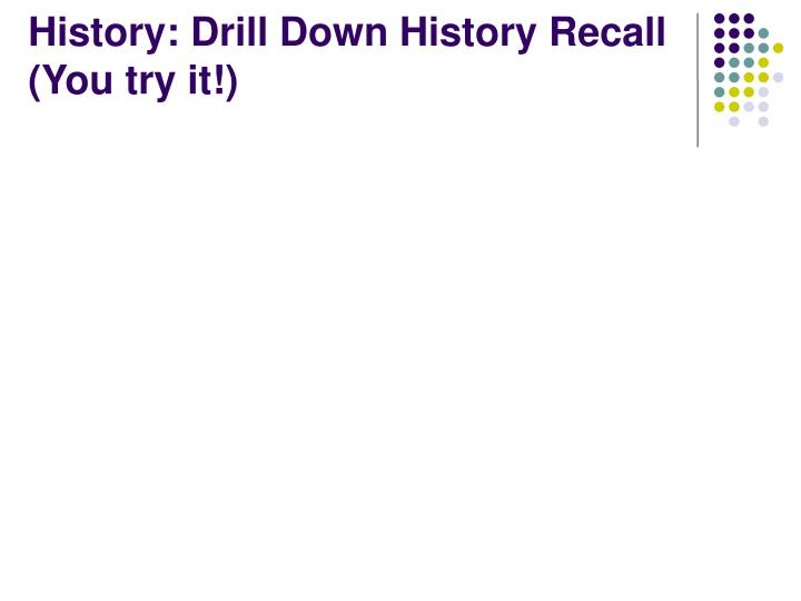 History: Drill Down History Recall (You try it!)