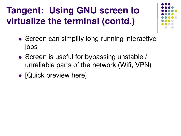 Tangent:  Using GNU screen to virtualize the terminal (contd.)