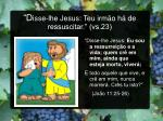 d isse lhe jesus teu irm o h de ressuscitar vs 23