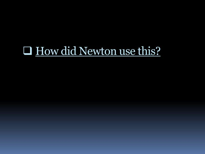 How did Newton use this?