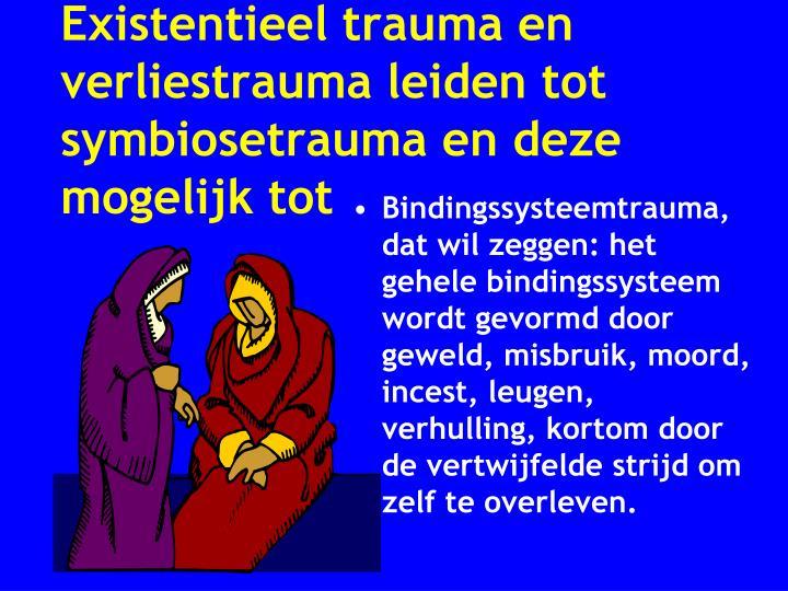 Existentieel trauma en verliestrauma leiden tot  symbiosetrauma en deze mogelijk tot