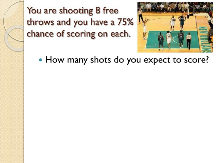 You are shooting 8 free throws and you have a 75% chance of scoring on each.