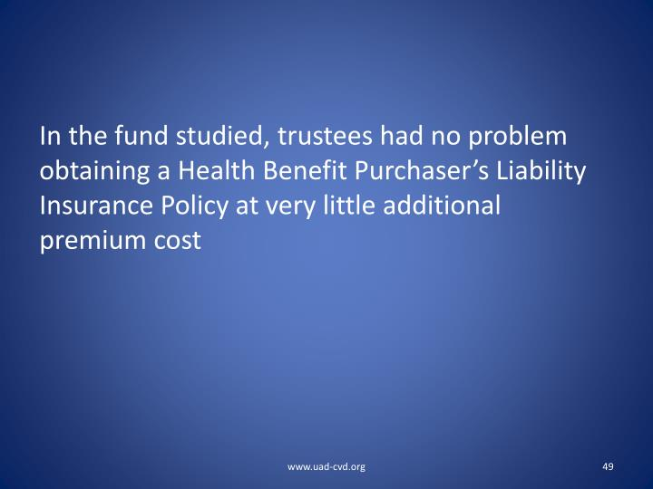 In the fund studied, trustees had no problem obtaining a Health Benefit Purchaser's Liability Insurance Policy at very little additional premium cost