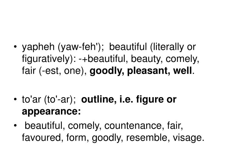 yapheh (yaw-feh');  beautiful (literally or figuratively): -+beautiful, beauty, comely, fair (-est, one),